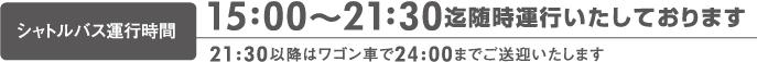 15時〜21時半まで随時運行、21時半〜24時まではワゴン車で送迎いたします。